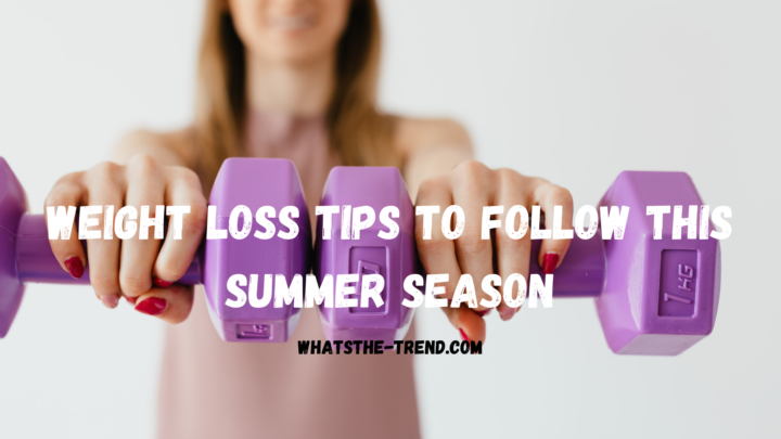 Weight loss tips to follow this summer